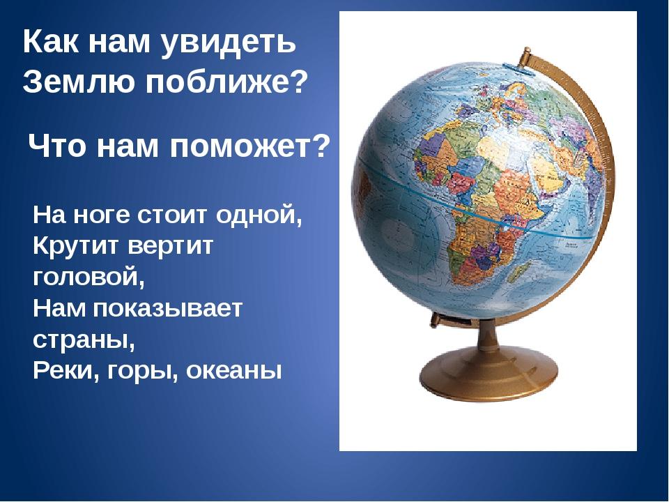 Как нам увидеть Землю поближе? Что нам поможет? На ноге стоит одной, Крутит в...
