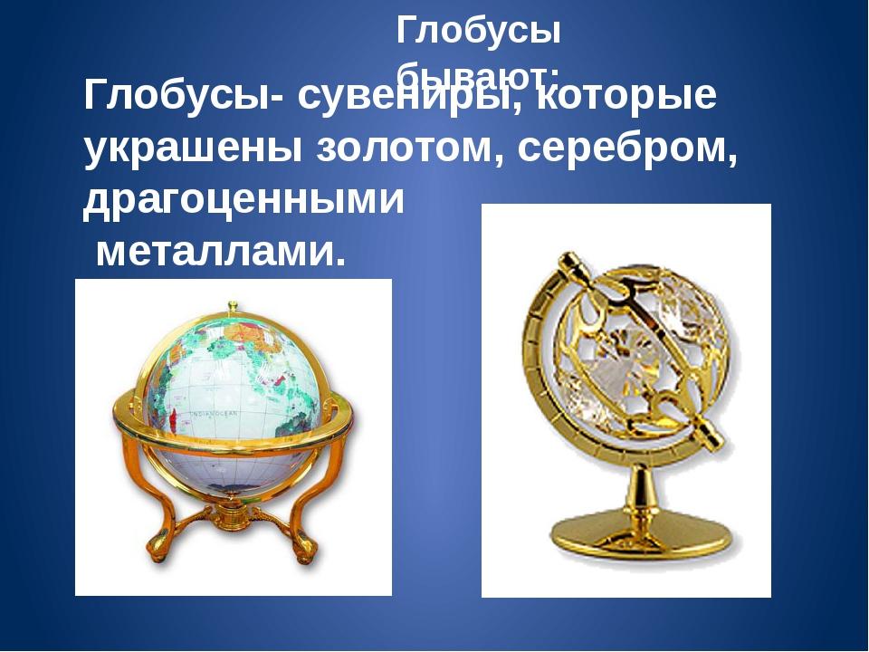 Глобусы- сувениры, которые украшены золотом, серебром, драгоценными металлами...