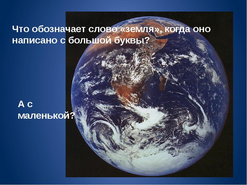 Что обозначает слово «земля», когда оно написано с большой буквы? А с маленьк...