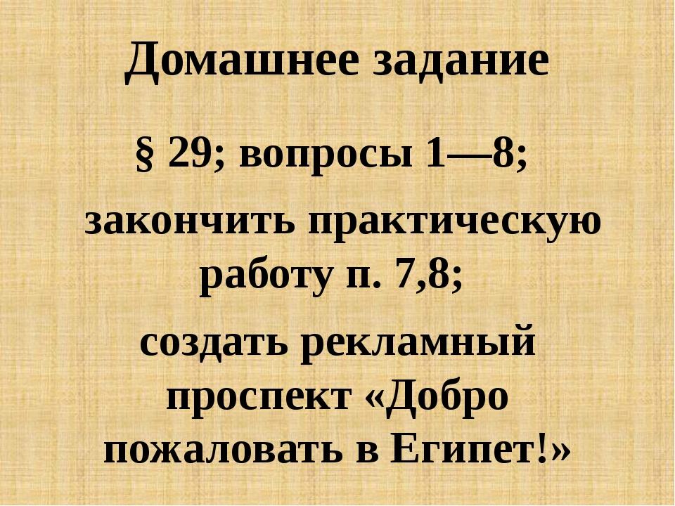Домашнее задание § 29; вопросы 1—8; закончить практическую работу п. 7,8; соз...