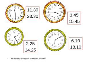 Как покажут это время электронные часы? 11.30 23.30 3.45 15.45 6.10 18.10 2.2
