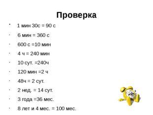 Проверка 1 мин 30с = 90 с 6 мин = 360 с 600 с =10 мин 4 ч = 240 мин 10 сут. =