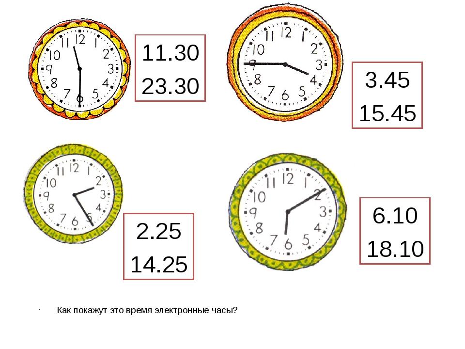 Как покажут это время электронные часы? 11.30 23.30 3.45 15.45 6.10 18.10 2.2...