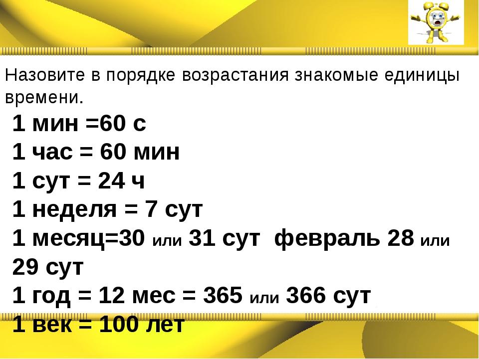 Назовите в порядке возрастания знакомые единицы времени. 1 мин =60 с 1 час =...