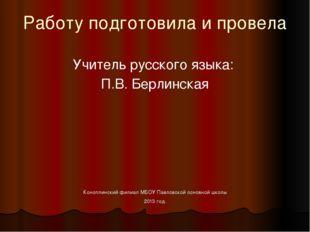 Работу подготовила и провела Учитель русского языка:  П.В. Берлинская Коно