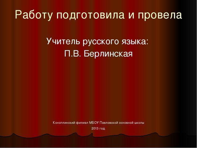 Работу подготовила и провела Учитель русского языка:  П.В. Берлинская Коно...