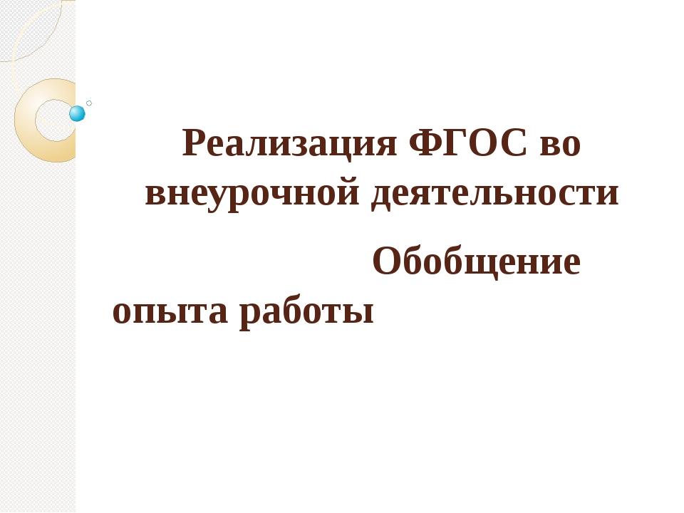 Реализация ФГОС во внеурочной деятельности Обобщение опыта работы