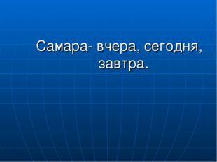 Самара- вчера, сегодня, завтра.