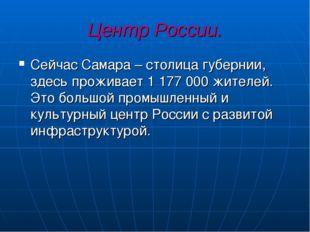 Центр России. Сейчас Самара – столица губернии, здесь проживает 1 177 000 жит
