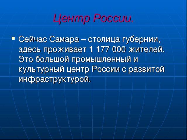 Центр России. Сейчас Самара – столица губернии, здесь проживает 1 177 000 жит...