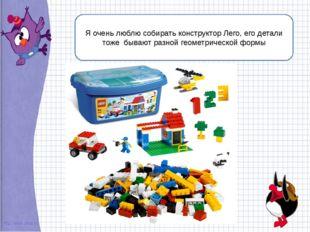 Я очень люблю собирать конструктор Лего, его детали тоже бывают разной геоме
