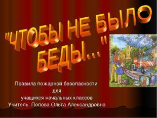 Правила пожарной безопасности для учащихся начальных классов Учитель: Попова