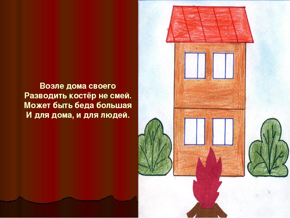 Возле дома своего Разводить костёр не смей. Может быть беда большая И для дом...