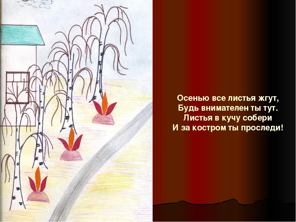 Осенью все листья жгут, Будь внимателен ты тут. Листья в кучу собери И за кос...