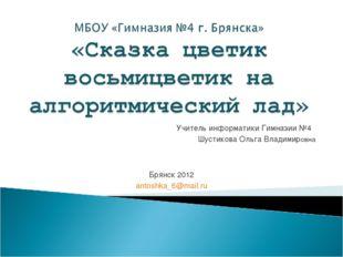 Учитель информатики Гимназии №4 Шустикова Ольга Владимировна Брянск 2012 anto