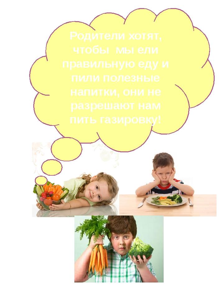 Родители хотят, чтобы мы ели правильную еду и пили полезные напитки, они не р...