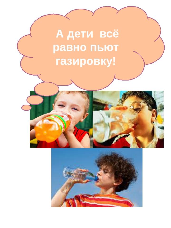 А дети всё равно пьют газировку!