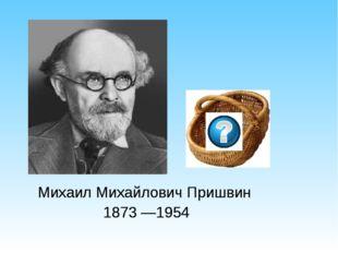 Михаил Михайлович Пришвин  1873 —1954