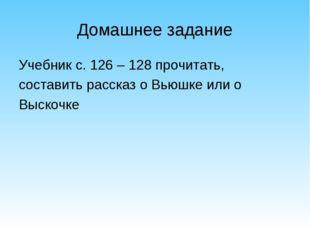 Домашнее задание Учебник с. 126 – 128 прочитать,  составить рассказ о Вьюшк