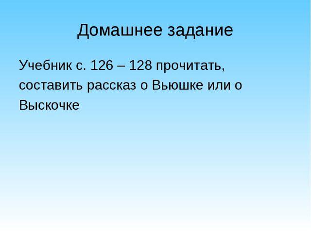Домашнее задание Учебник с. 126 – 128 прочитать,  составить рассказ о Вьюшк...