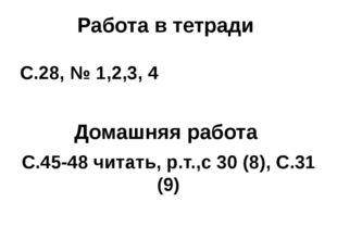 Работа в тетради С.28, № 1,2,3, 4 Домашняя работа С.45-48 читать, р.т.,с 30 (