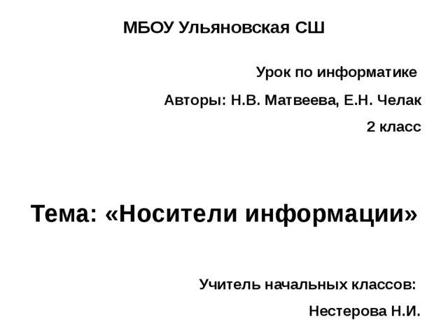 МБОУ Ульяновская СШ Урок по информатике Авторы: Н.В. Матвеева, Е.Н. Челак 2 к...