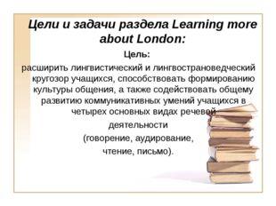Цели и задачи раздела Learning more about London: Цель: расширить лингвистиче