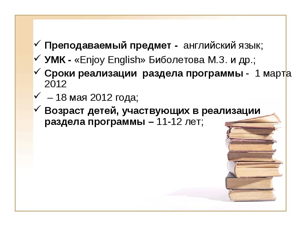Преподаваемый предмет - английский язык; УМК - «Enjoy English» Биболетова М.З...