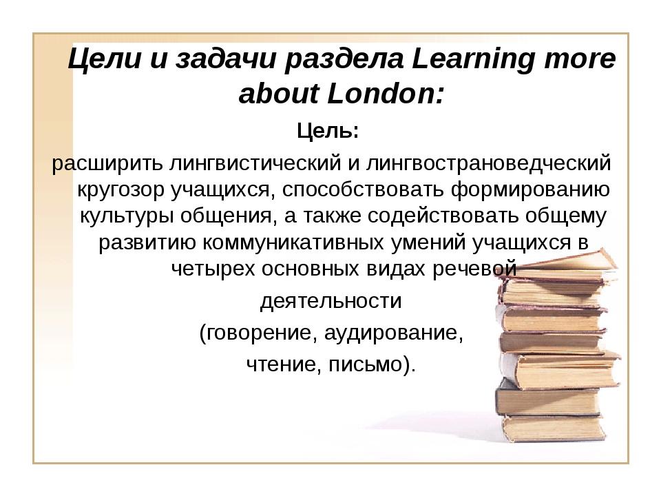 Цели и задачи раздела Learning more about London: Цель: расширить лингвистиче...