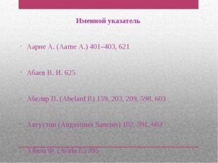 Именной указатель Аарне А. (Ааrnе А.) 401–403, 621 Абаев В. И. 625 Абеляр П.