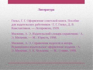 Литература Гильо, Г. Г. Оформление советской книги. Пособие для издательских