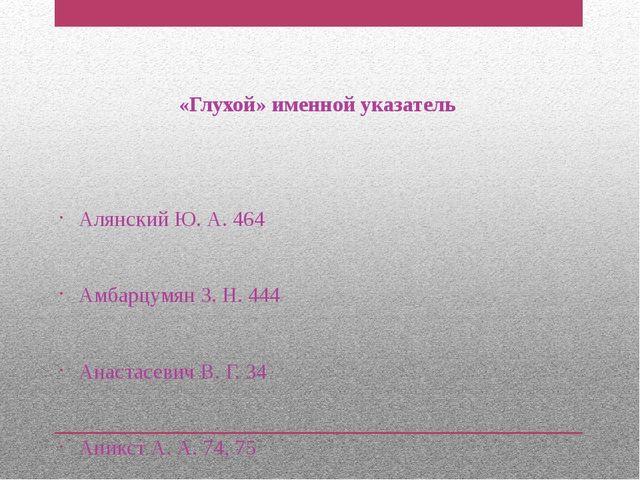 «Глухой» именной указатель Алянский Ю. А. 464 Амбарцумян З. Н. 444 Анастасев...
