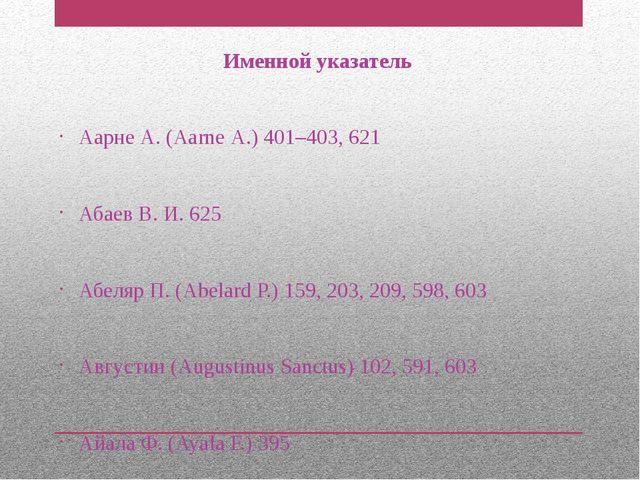 Именной указатель Аарне А. (Ааrnе А.) 401–403, 621 Абаев В. И. 625 Абеляр П....
