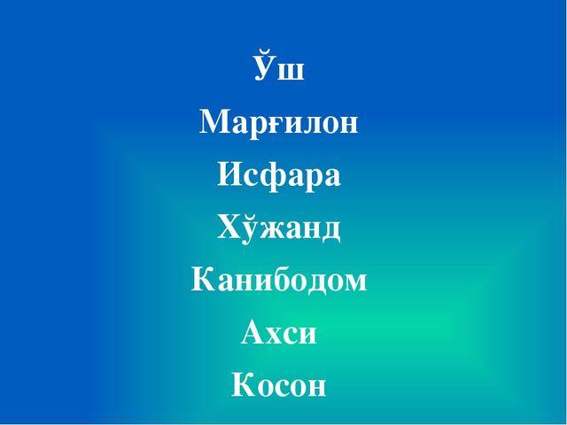 Ўш Марғилон Исфара Хўжанд Канибодом Ахси Косон