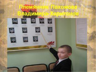Племянник Пахомова Владимира-Харитонов Владимир(имя дали в честь погибшего дя