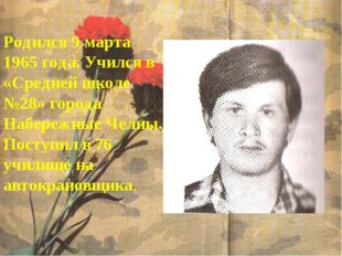 Родился 9 марта 1965 года. Учился в «Средней школе №28» города Набережные Чел