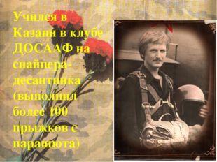 Учился в Казани в клубе ДОСААФ на снайпера-десантника (выполнил более 100 пры