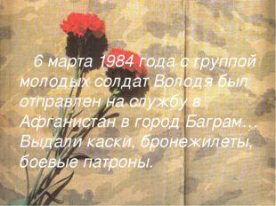 6 марта 1984 года с группой молодых солдат Володя был отправлен на службу в