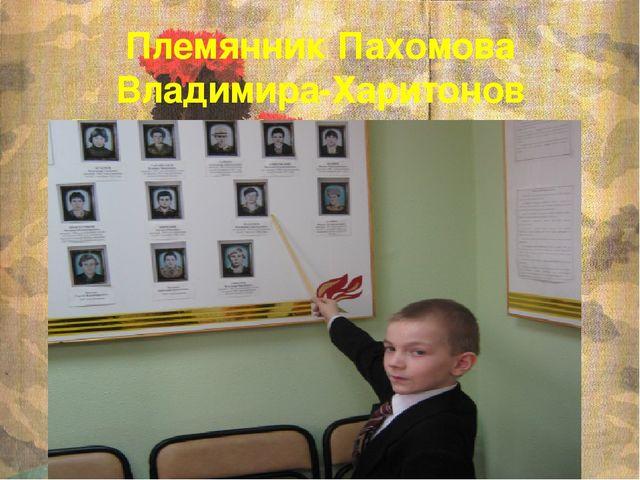 Племянник Пахомова Владимира-Харитонов Владимир(имя дали в честь погибшего дя...