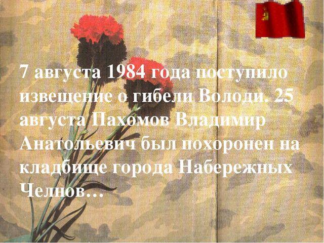 7 августа 1984 года поступило извещение о гибели Володи. 25 августа Пахомов...