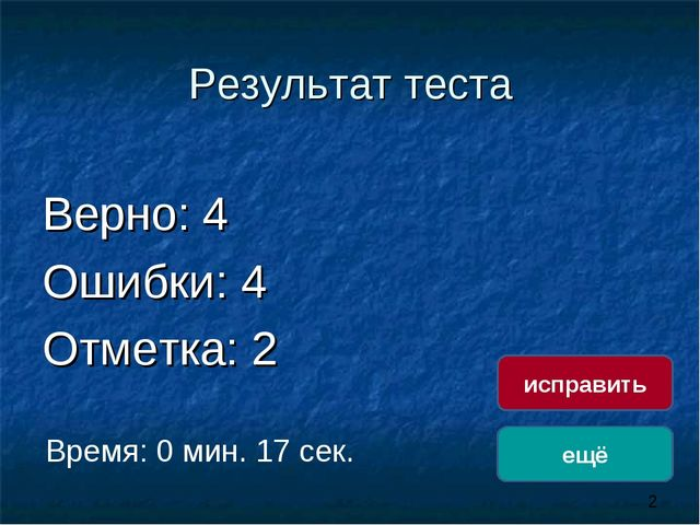 Результат теста Верно: 4 Ошибки: 4 Отметка: 2 Время: 0 мин. 17 сек. ещё испра...