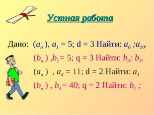 Устная работа Дано: (аn ), а1 = 5; d = 3 Найти: а6 ;а10. (bn ) ,b1= 5; q = 3