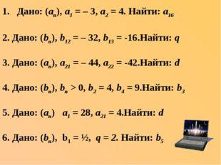 Дано: (аn), а1 = – 3, а2 = 4. Найти: а16 2. Дано: (bn), b12 = – 32, b13 = -16