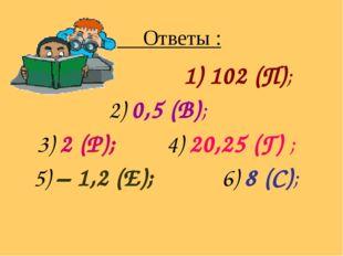Ответы : 1) 102 (П); 2) 0,5 (В); 3) 2 (Р); 4) 20,25 (Г) ; 5) – 1,2 (Е); 6) 8