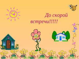 До скорой встречи!!!!!