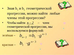 Зная b1 и b2 геометрической прогрессии, можно найти любые члены этой прогрес