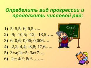 Определить вид прогрессии и продолжить числовой ряд: 5; 5,5; 6; 6,5….. -9; -