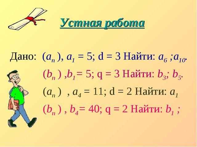 Устная работа Дано: (аn ), а1 = 5; d = 3 Найти: а6 ;а10. (bn ) ,b1= 5; q = 3...