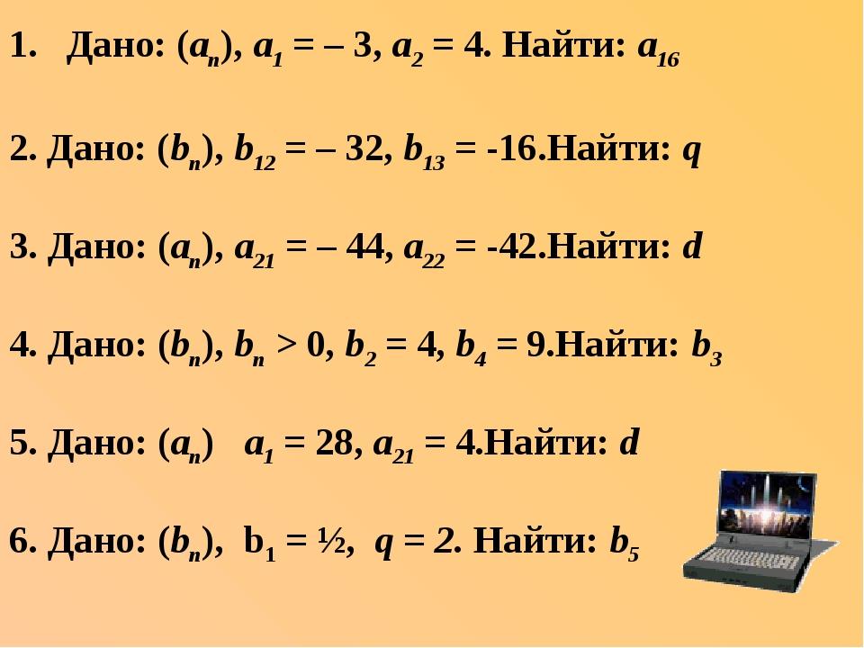 Дано: (аn), а1 = – 3, а2 = 4. Найти: а16 2. Дано: (bn), b12 = – 32, b13 = -16...