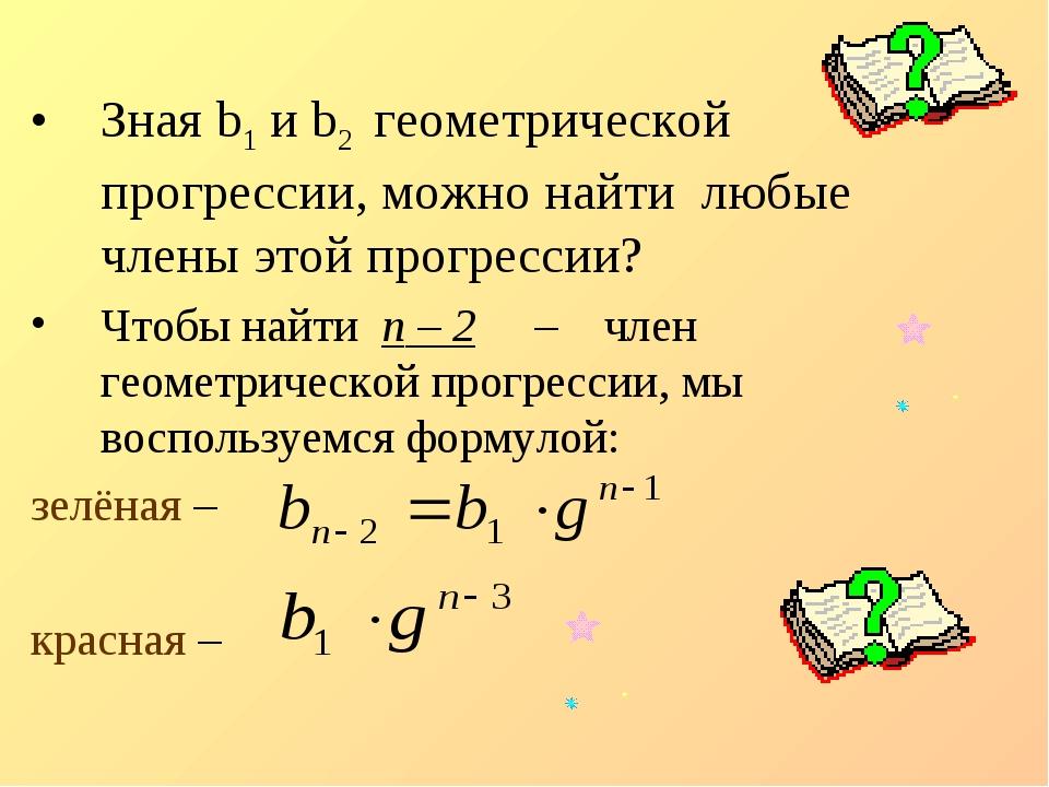 Зная b1 и b2 геометрической прогрессии, можно найти любые члены этой прогрес...
